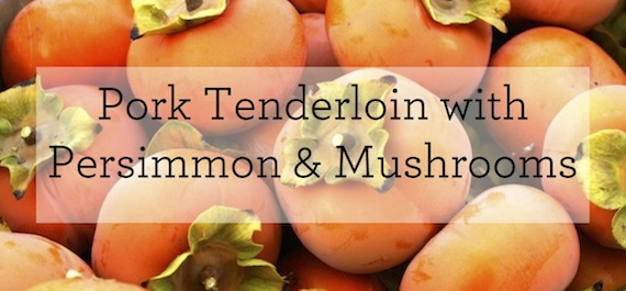 Pork Tenderloin with Persimmon & Mushrooms